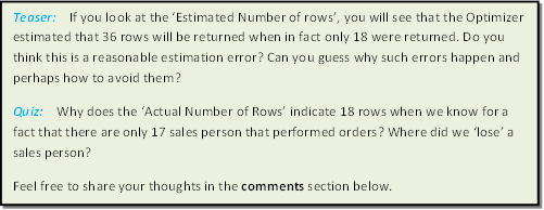 Teaser:    If you look at the 'Estimated Number of rows', you will see that the Optimizer estimated that 36 rows will be returned when in fact only 18 were returned. Do you think this is a reasonable estimation error? Can you guess why such errors happen and perhaps how to avoid them? Quiz:    Why does the 'Actual Number of Rows' indicate 18 rows when we know for a fact that there are only 17 sales person that performed orders? Where did we 'lose' a sales person? Feel free to share your thoughts in the comments section below.